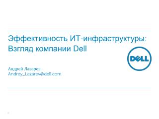 Эффективность ИТ-инфраструктуры :  Взгляд компании  Dell Андрей Лазарев Andrey_Lazarev@dell