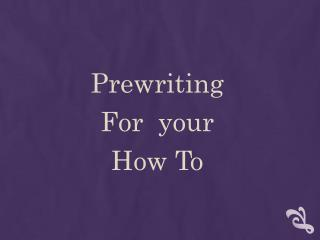 Prewriting For  your  How To