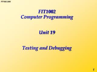 FIT1002 Computer Programming   Unit 19   Testing and Debugging