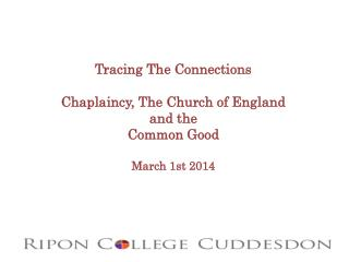 Tracing The Connections Chaplaincy,  T he Church of England a nd the  Common Good March 1st 2014