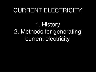 CURRENT ELECTRICITY 1. History 2. Methods for generating current electricity