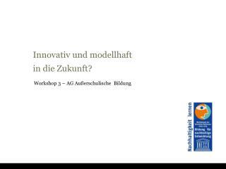 Innovativ  und  modellhaft in die  Zukunft ?