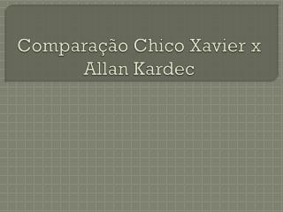 Comparação  Chico Xavier x Allan  Kardec