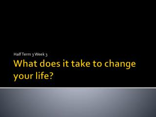 What does it take to change your life?