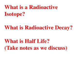 What is a Radioactive Isotope  What is Radioactive Decay  What is Half Life Take notes as we discuss