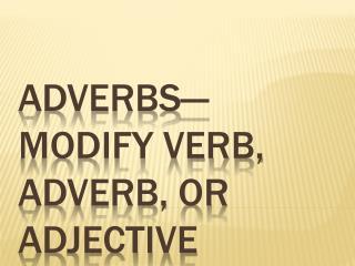 Adverbs—modify verb, adverb, or adjective