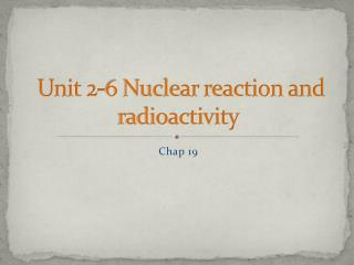 Unit 2-6 Nuclear reaction and radioactivity