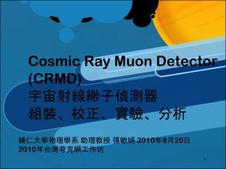 Cosmic Ray  Muon  Detector (CRMD) 宇宙射線緲子偵測器 組裝、校正、實驗、分析
