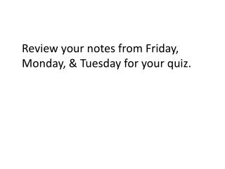 Review  your notes from Friday, Monday, & Tuesday for your quiz.
