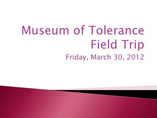 Museum of Tolerance Field Trip Friday, March 30, 2012