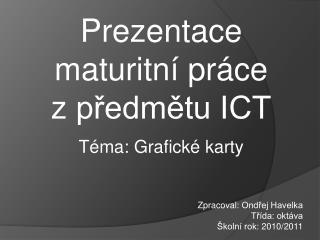 Prezentace maturitní  práce zpředmětu ICT Téma: Grafické  karty Zpracoval : Ondřej Havelka