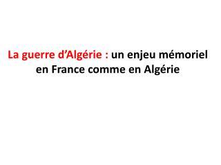 La guerre d'Algérie:  un  enjeu mémoriel  en  France comme en  Algérie
