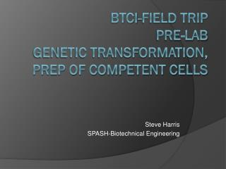 BTCI -Field Trip Pre-Lab Genetic Transformation, Prep of Competent Cells
