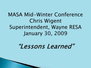 MASA Mid-Winter Conference Chris Wigent Superintendent, Wayne RESA January 30, 2009   Lessons Learned