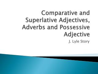 Comparative  and Superlative Adjectives, Adverbs and Possessive Adjective