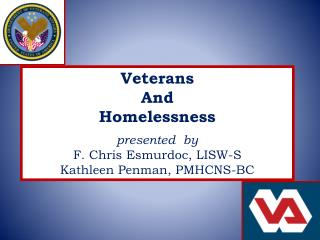 Veterans  And  Homelessness presented  by F. Chris Esmurdoc, LISW-S Kathleen Penman, PMHCNS-BC
