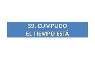39 . CUMPLIDO EL TIEMPO ESTÁ