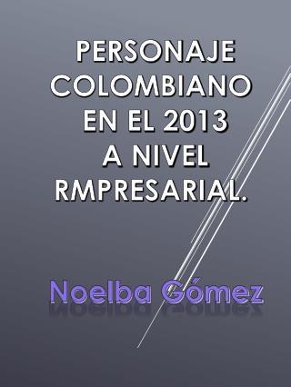 PERSONAJE COLOMBIANO  EN EL 2013 A NIVEL RMPRESARIAL.
