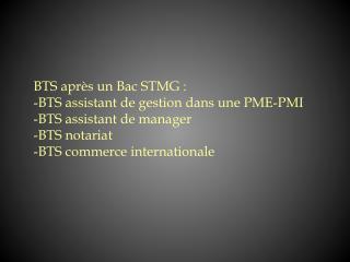 BTS après un Bac STMG : -BTS assistant de gestion dans une PME-PMI -BTS assistant de manager