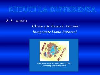 A. S.   2010/11 Classe 4 A Plesso S. Antonio Insegnante Liana Antonini