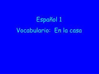 Español  1 Vocabulario :  En la  casa