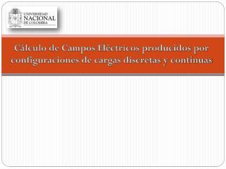 Cálculo de Campos Eléctricos producidos por configuraciones de cargas discretas y continuas