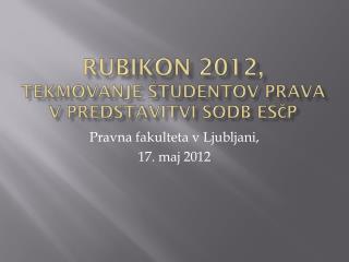 RUBIKON 2012,  tekmovanje študentov prava v predstavitvi sodb ESČP