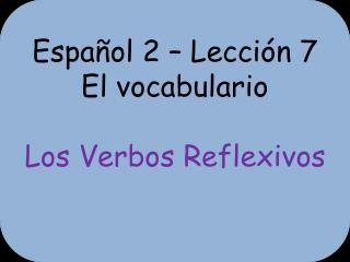 Español  2 –  Lección  7 El  vocabulario Los  Verbos Reflexivos