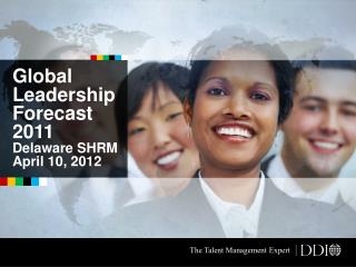 Global Leadership  Forecast  2011 Delaware SHRM April 10, 2012