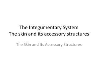 The Integumentary System The skin and its accessory structures