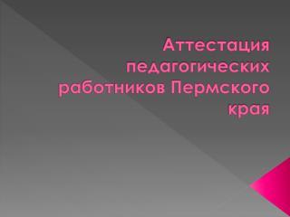 Аттестация педагогических работников Пермского края