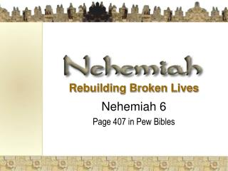 Rebuilding Broken Lives  Nehemiah 6 Page 407 in Pew Bibles
