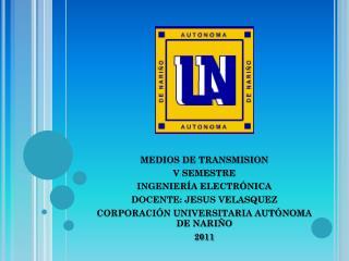 MEDIOS DE TRANSMISION V SEMESTRE INGENIERÍA ELECTRÓNICA  DOCENTE: JESUS VELASQUEZ