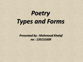 Poetry  Types and Forms  Presented by :  Mahmoud Khalaf no : 120131609