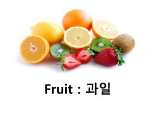 Fruit :  과일