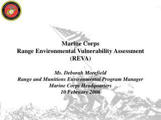 Marine Corps Range Environmental Vulnerability Assessment  REVA  Ms. Deborah Morefield Range and Munitions Environmental