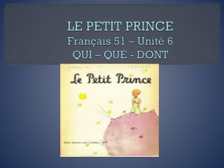 LE PETIT PRINCE Français  51 –  Unité  6 QUI – QUE - DONT