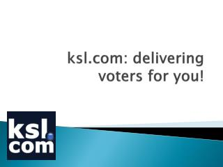 ksl: delivering voters for you!