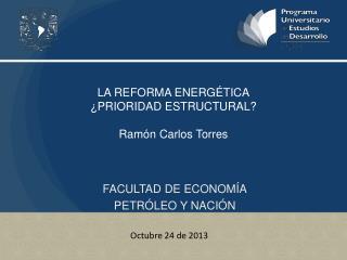 LA REFORMA ENERGÉTICA ¿PRIORIDAD ESTRUCTURAL? Ramón Carlos Torres