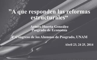 """""""A que responden las reformas estructurales"""" Arturo Huerta González Posgrado de Economía"""