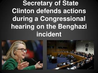Secretary of State Clinton defends actions during a Congressional hearing on the Benghazi incident