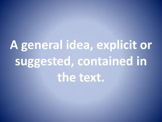 A general idea, explicit or suggested, contained in the text.