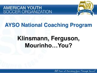 AYSO National Coaching Program Klinsmann, Ferguson, Mourinho�You?