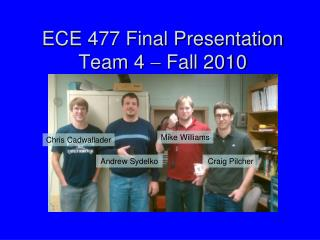 ECE 477 Final Presentation Team 4    Fall 2010