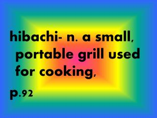 hibachi- n. a small, portable grill used for cooking, p.92
