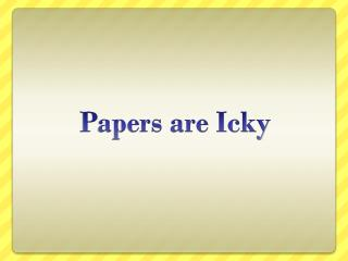 Papers are Icky