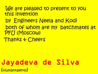 We are pleased to present to you  this invention by  Engineers Neela  and  Kodi