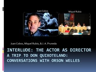 Interlude: The Actor as director a trip to Don  Quixoteland : Conversations with Orson Welles