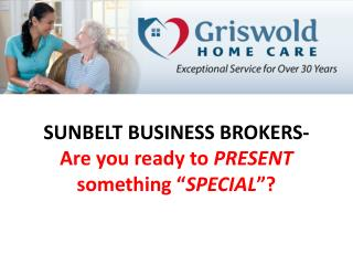 "SUNBELT BUSINESS BROKERS-    Are you ready to  PRESENT  something "" SPECIAL ""?"