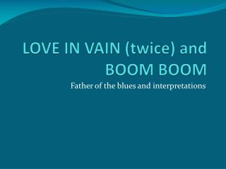LOVE IN VAIN (twice) and BOOM BOOM